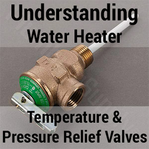 Understanding Water Heater Temperature and Pressure Relief Valves